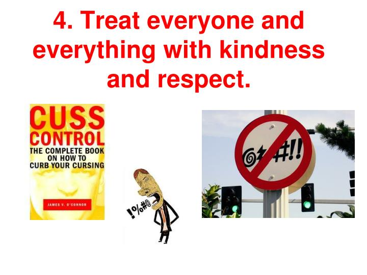 4. Treat everyone and everything with kindness and respect.