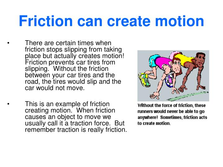 There are certain times when friction stops slipping from taking place but actually creates motion!  Friction prevents car tires from slipping.  Without the friction between your car tires and the road, the tires would slip and the car would not move.