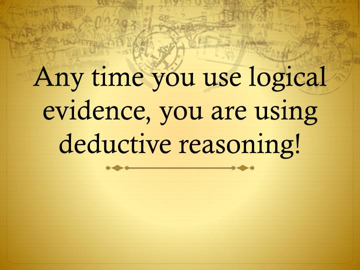 Any time you use logical evidence, you are using deductive reasoning!