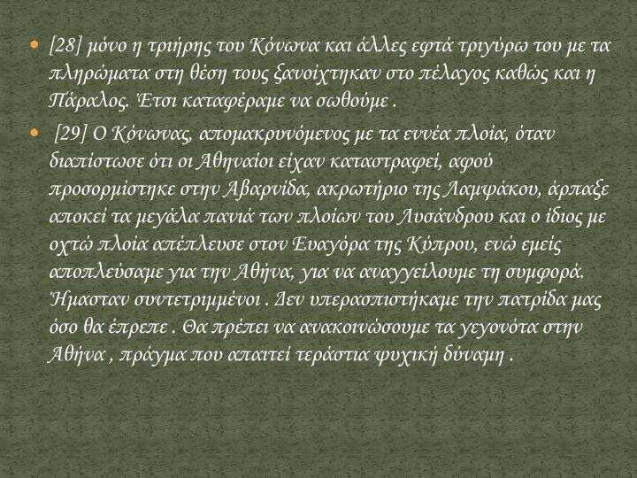 [28] μόνο η τριήρης του Κόνωνα και άλλες εφτά τριγύρω του με τα πληρώματα στη θέση τους ξανοίχτηκαν στο πέλαγος καθώς και η Πάραλος. Έτσι καταφέραμε