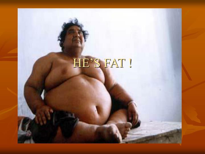 HE'S FAT !