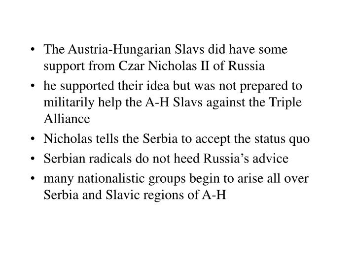 The Austria-Hungarian Slavs did have some support from Czar Nicholas II of Russia