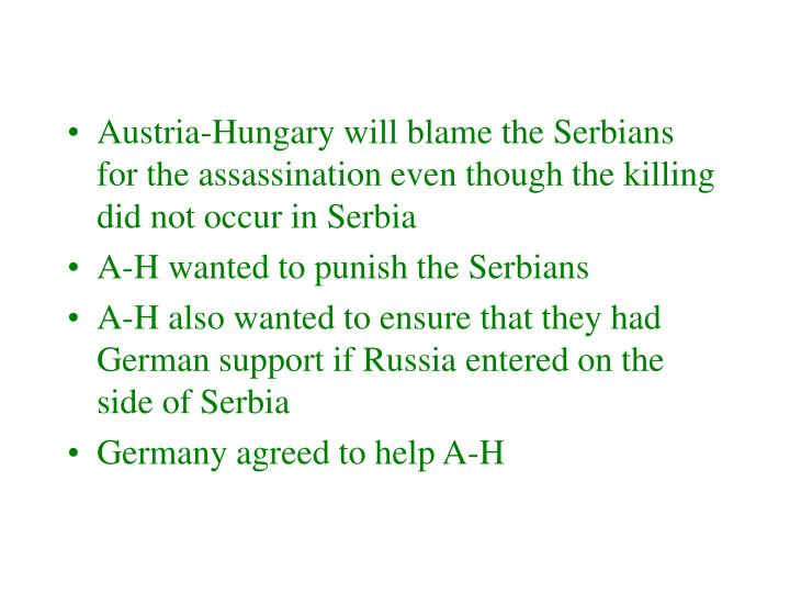 Austria-Hungary will blame the Serbians for the assassination even though the killing did not occur in Serbia