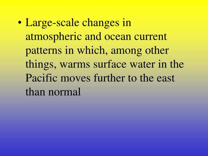 Large-scale changes in atmospheric and ocean current patterns in which, among other things, warms surface water in the Pacific moves further to the east than normal