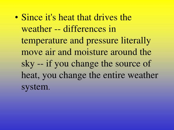 Since it's heat that drives the weather -- differences in temperature and pressure literally move air and moisture around the sky -- if you change the source of heat, you change the entire weather system