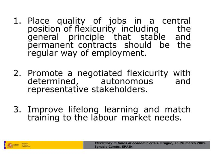 Place quality of jobs in a central position of flexicurity including the general principle that stable and permanent contracts should be the regular way of employment.
