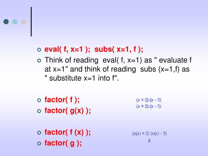 eval( f, x=1 );  subs( x=1, f );