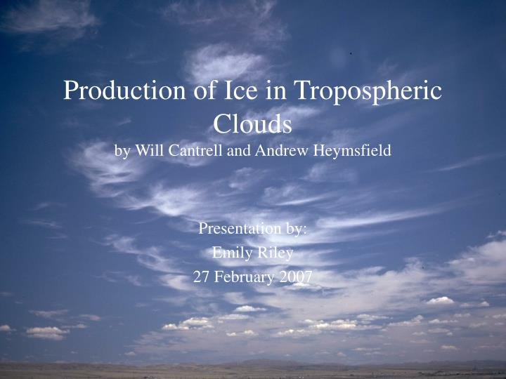 Production of ice in tropospheric clouds by will cantrell and andrew heymsfield