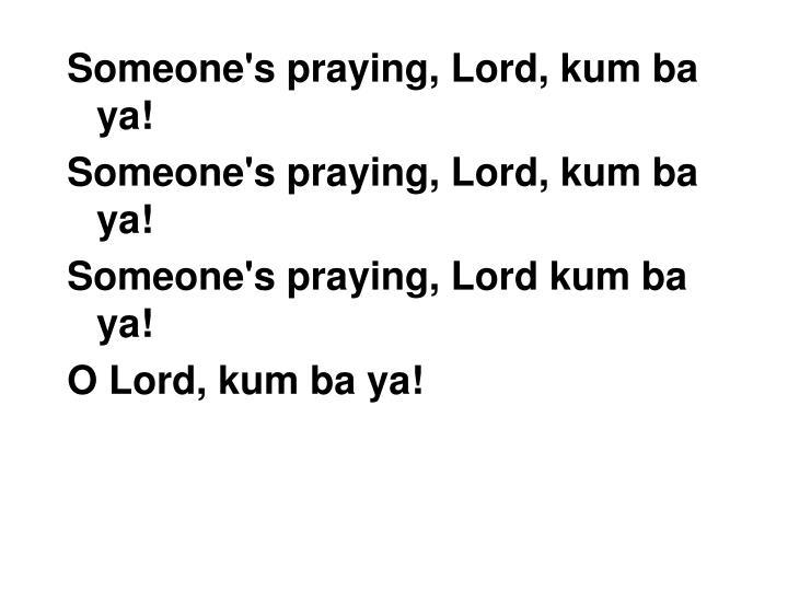 Someone's praying, Lord, kum ba ya!