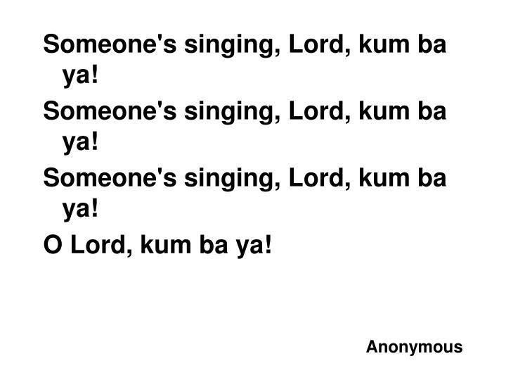 Someone's singing, Lord, kum ba ya!