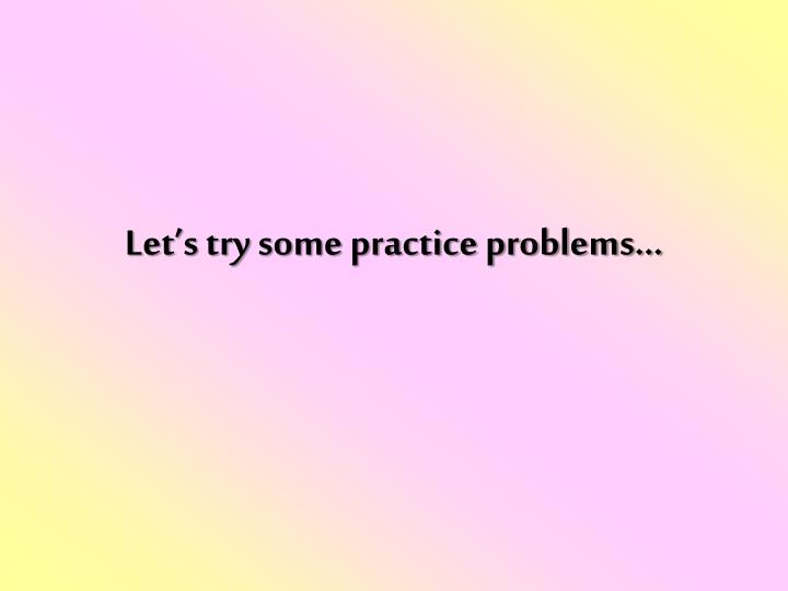 Let's try some practice problems…