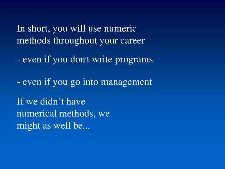 In short, you will use numeric methods throughout your career