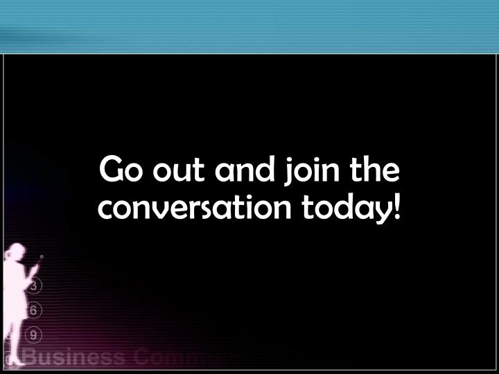 Go out and join the conversation today!