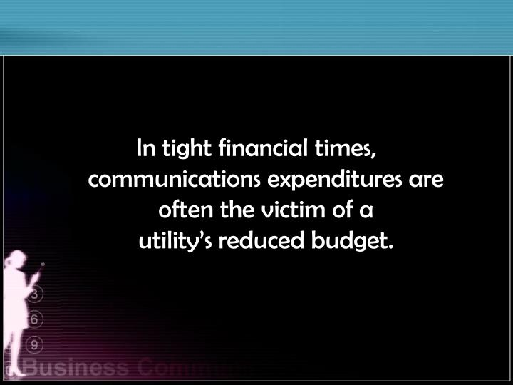 In tight financial times,                communications expenditures are often the victim of a      ...