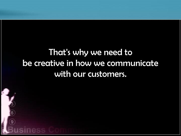 That's why we need to                      be creative in how we communicate              with our customers.