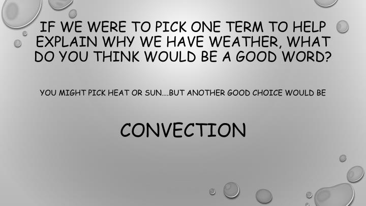 If we were to pick one term to help explain why we have weather, what do you think would be a good word?
