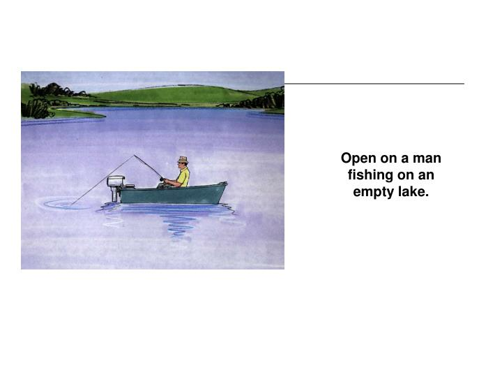 Open on a man fishing on an empty lake.