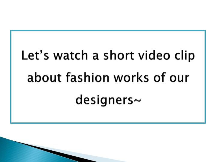 Let's watch a short video clip about fashion works of our designers~
