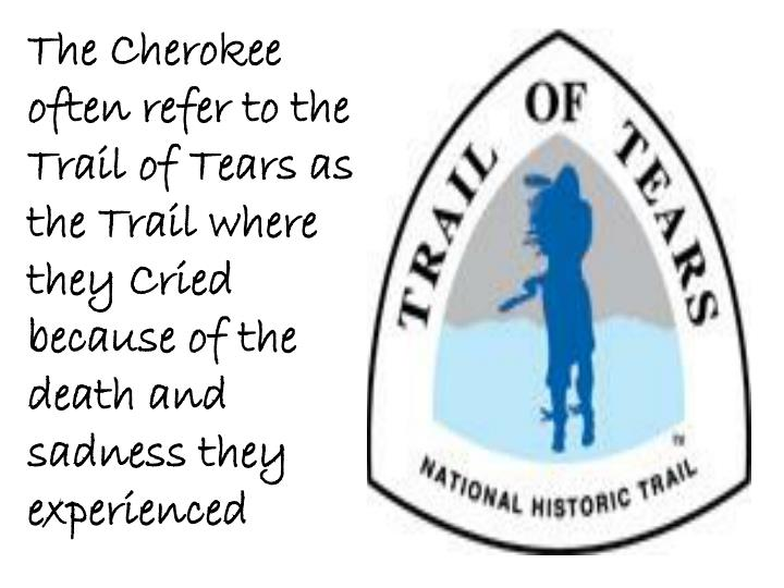 The Cherokee often refer to the Trail of Tears as the Trail where they Cried because of the death and sadness they experienced