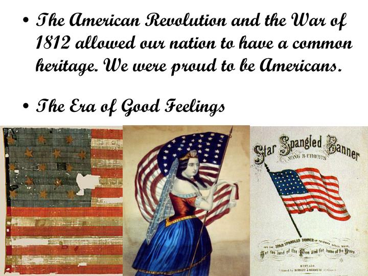 The American Revolution and the War of 1812 allowed our nation to have a common heritage. We were proud to be Americans.