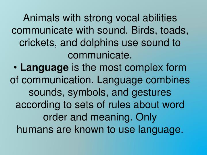Animals with strong vocal abilities communicate with sound. Birds, toads, crickets, and dolphins use sound to communicate.