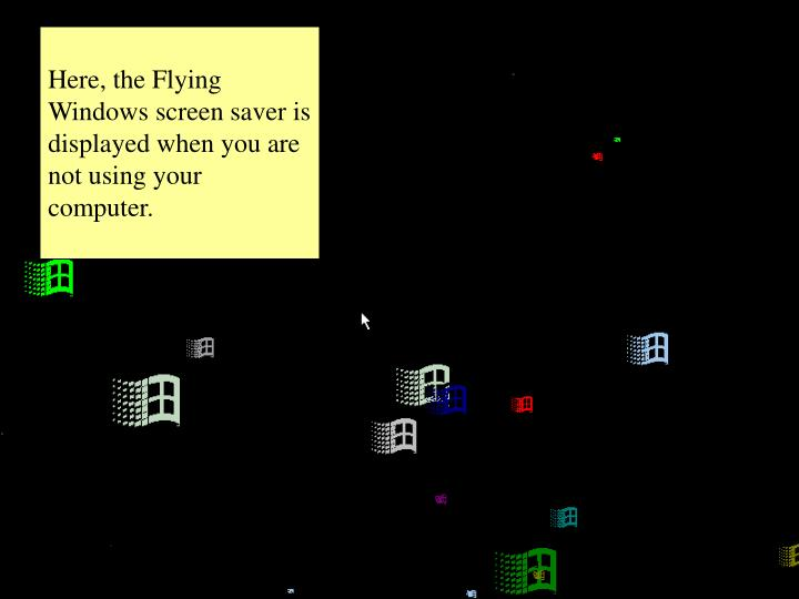 Here, the Flying Windows screen saver is displayed when you are not using your computer.