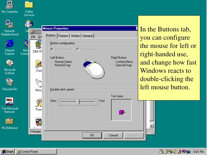 In the Buttons tab, you can configure the mouse for left or right-handed use, and change how fast Windows reacts to double-clicking the left mouse button.