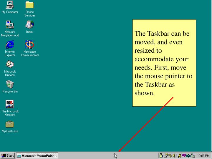 The Taskbar can be moved, and even resized to accommodate your needs. First, move the mouse pointer to the Taskbar as shown.