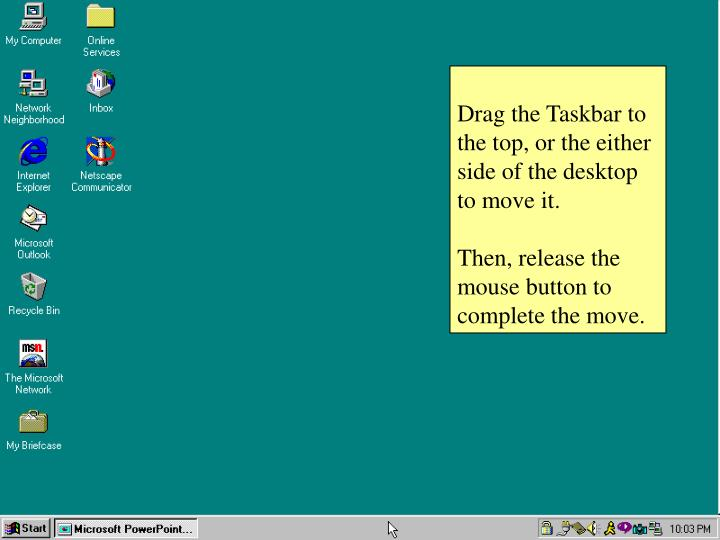 Drag the Taskbar to the top, or the either side of the desktop to move it.