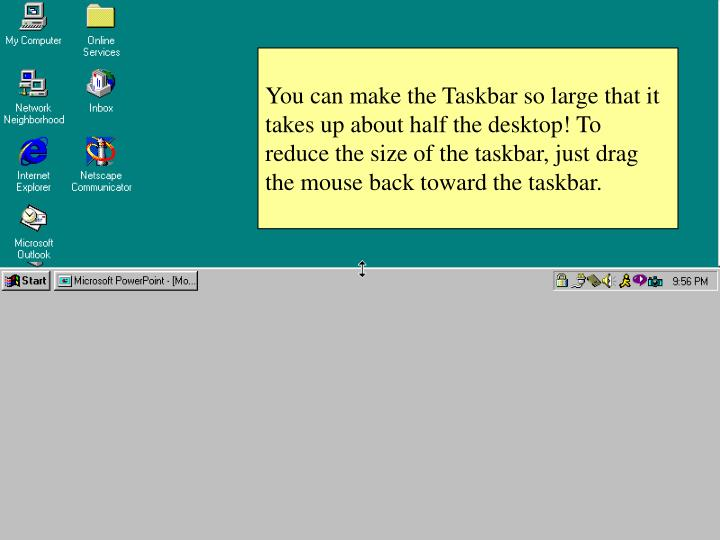 You can make the Taskbar so large that it takes up about half the desktop! To reduce the size of the taskbar, just drag the mouse back toward the taskbar.