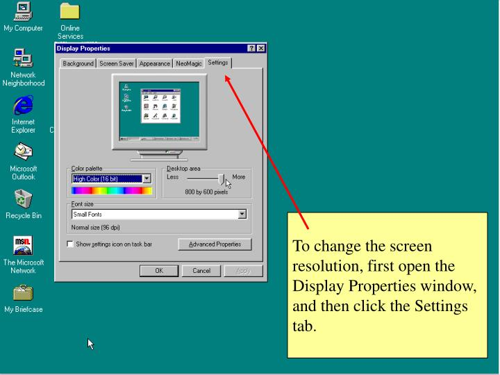 To change the screen resolution, first open the Display Properties window, and then click the Settings tab.