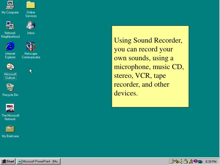 Using Sound Recorder, you can record your own sounds, using a microphone, music CD, stereo, VCR, tape recorder, and other devices.