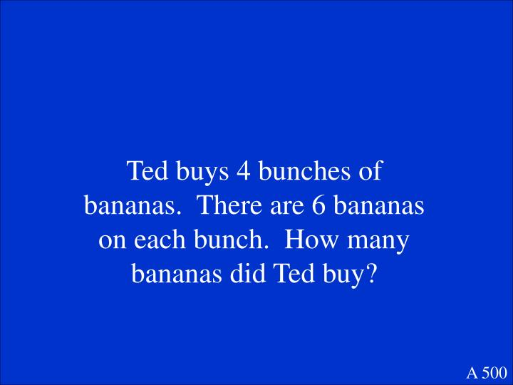Ted buys 4 bunches of bananas.  There are 6 bananas on each bunch.  How many bananas did Ted buy?