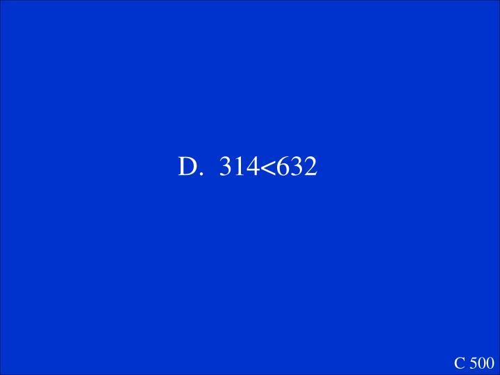 D.  314<632