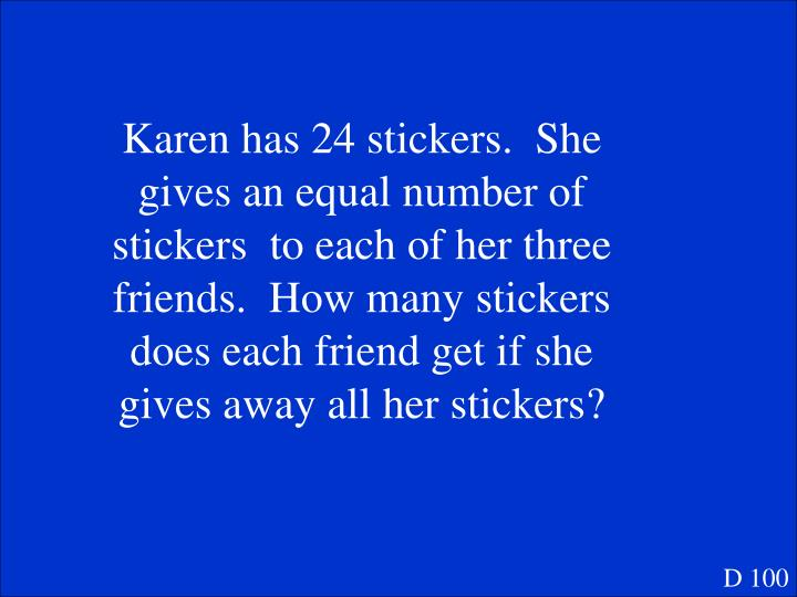 Karen has 24 stickers.  She gives an equal number of stickers  to each of her three friends.  How many stickers does each friend get if she gives away all her stickers?