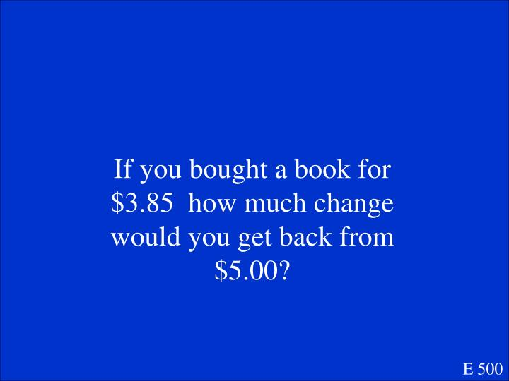 If you bought a book for $3.85  how much change would you get back from $5.00?