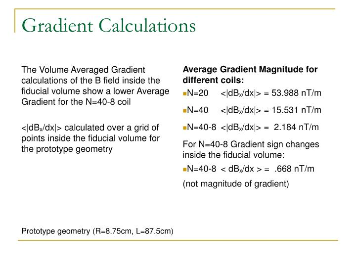 The Volume Averaged Gradient calculations of the B field inside the fiducial volume show a lower Average Gradient for the N=40-8 coil