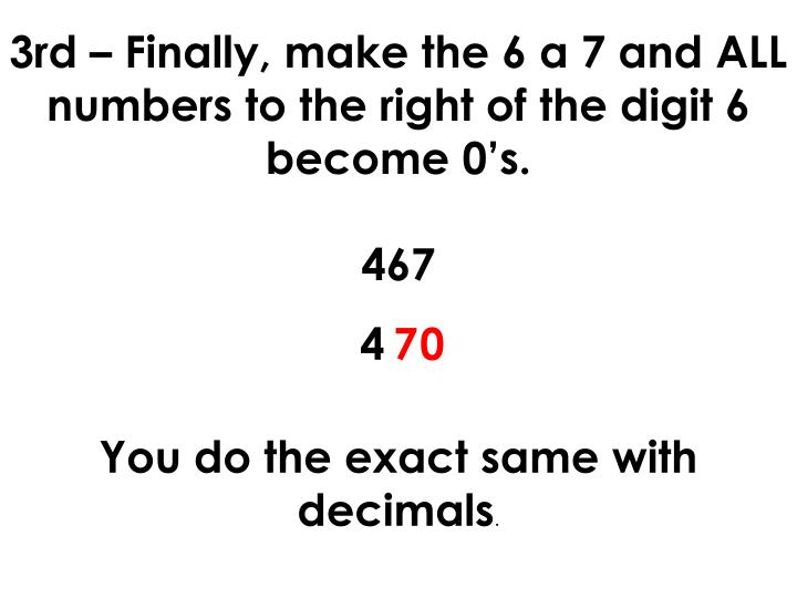 3rd – Finally, make the 6 a 7 and ALL numbers to the right of the digit 6 become 0's.