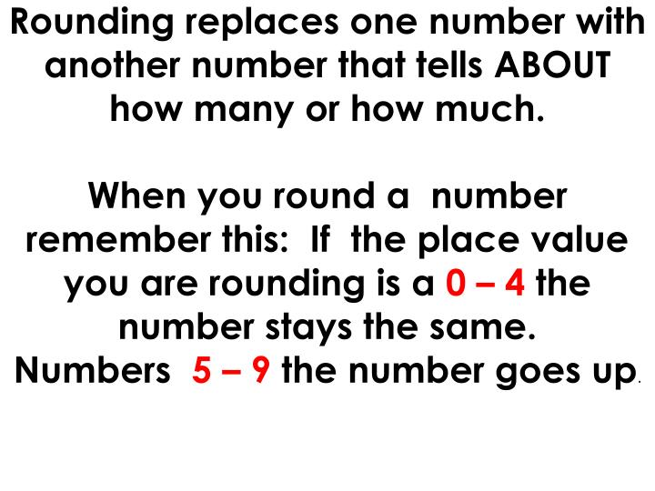 Rounding replaces one number with another number that tells about how many or how much