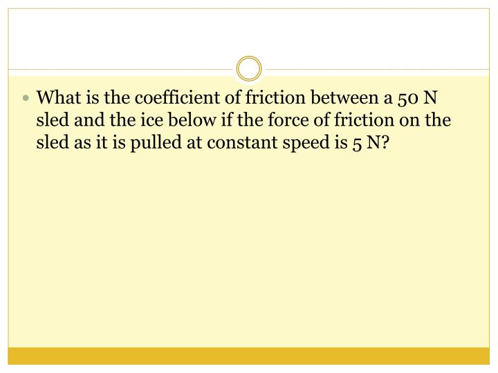 What is the coefficient of friction between a 50 N sled and the ice below if the force of friction on the sled as it is pulled at constant speed is 5 N?