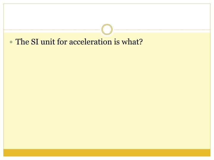 The SI unit for acceleration is what?