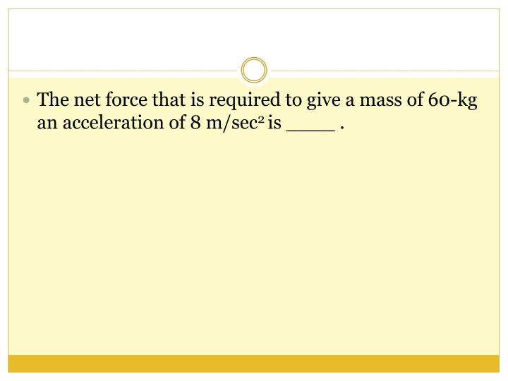 The net force that is required to give a mass of 60-kg an acceleration of 8 m/sec