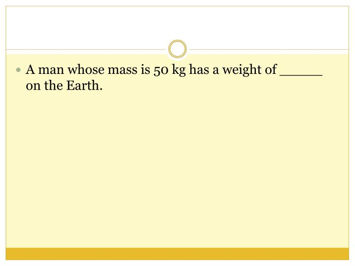 A man whose mass is 50 kg has a weight of _____ on the Earth.