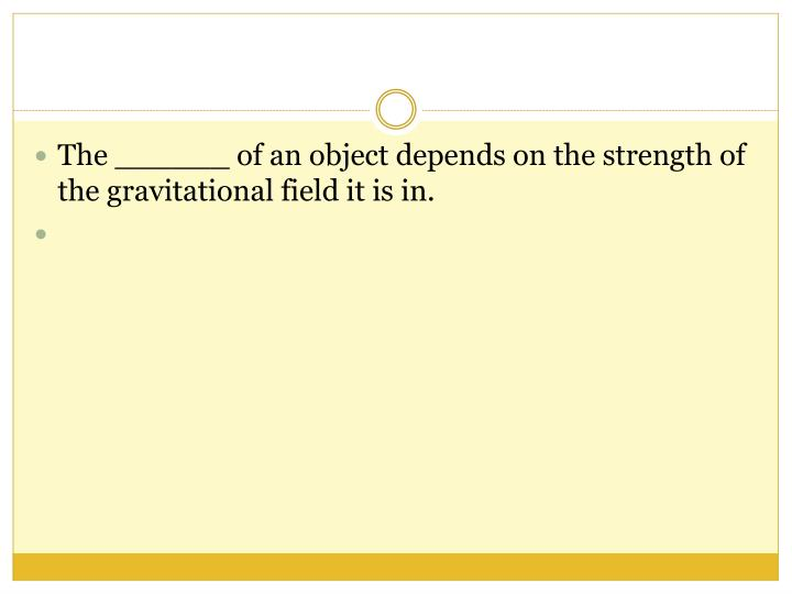 The ______ of an object depends on the strength of the gravitational field it is in.