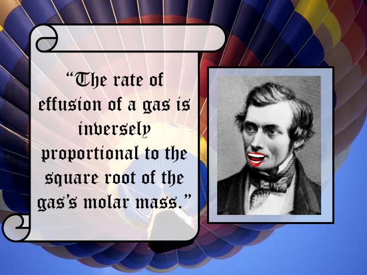 """The rate of effusion of a gas is inversely proportional to the square root of the gas's molar mass."""