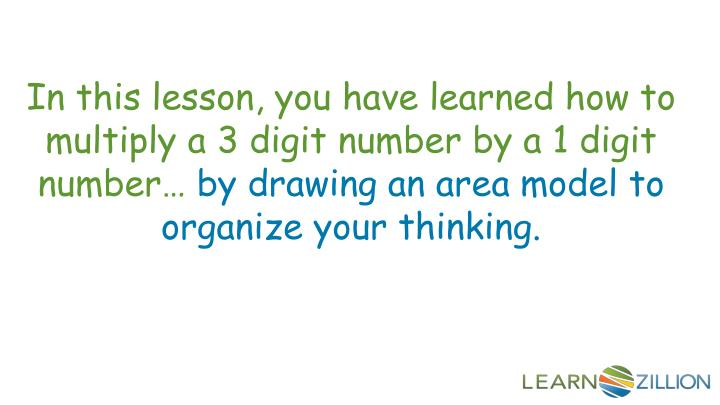 In this lesson, you have learned how to multiply a 3 digit number by a 1 digit number…