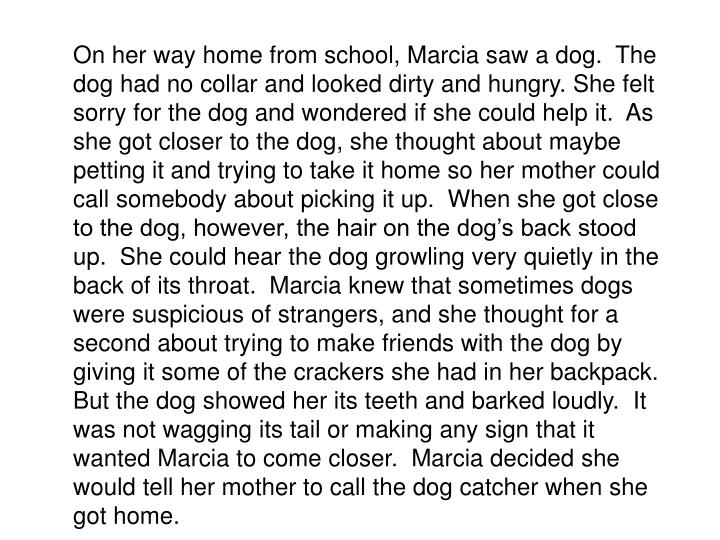 On her way home from school, Marcia saw a dog.  The dog had no collar and looked dirty and hungry. She felt sorry for the dog and wondered if she could help it.  As she got closer to the dog, she thought about maybe petting it and trying to take it home so her mother could call somebody about picking it up.  When she got close to the dog, however, the hair on the dog's back stood up.  She could hear the dog growling very quietly in the back of its throat.  Marcia knew that sometimes dogs were suspicious of strangers, and she thought for a second about trying to make friends with the dog by giving it some of the crackers she had in her backpack.  But the dog showed her its teeth and barked loudly.  It was not wagging its tail or making any sign that it wanted Marcia to come closer.  Marcia decided she would tell her mother to call the dog catcher when she got home.