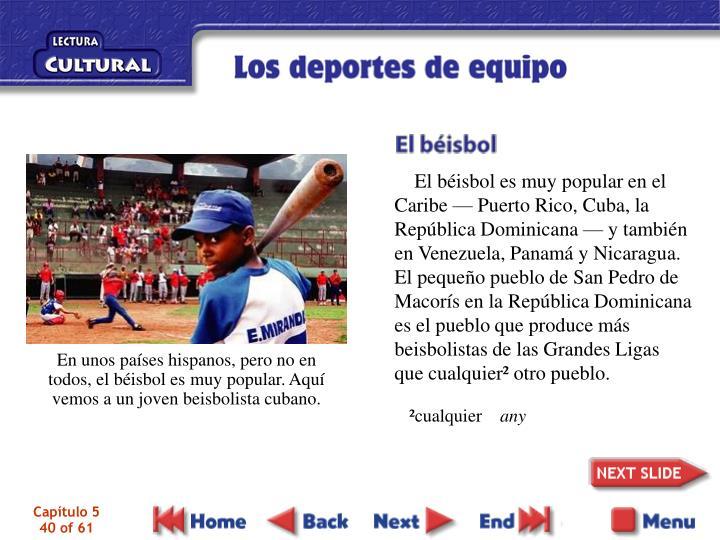 El béisbol es muy popular en el Caribe — Puerto Rico, Cuba, la República Dominicana — y también en Venezuela, Panamá y Nicaragua. El pequeño pueblo de San Pedro de Macorís en la República Dominicana es el pueblo que produce más beisbolistas de las Grandes Ligas