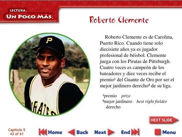 Roberto Clemente es de Carolina, Puerto Rico. Cuando tiene solo diecisiete años ya es jugador profesional de béisbol. Clemente juega con los Piratas de Pittsburgh. Cuatro veces es campeón de los bateadores y diez veces recibe el premio¹ del Guante de Oro por ser el mejor jardinero derecho² de su liga.