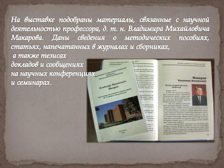 На выставке подобраны материалы, связанные с научной деятельностью профессора, д. т. н. Владимира Михайловича Макарова. Даны сведения о методических пособиях, статьях, напечатанных в журналах и сборниках,